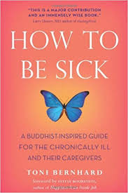 Toni Bernard - How To Be Sick - A Buddhist-Inspired Guide for the Chronically Ill and Their Loved Ones